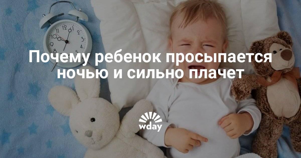 Почему ребенок просыпается ночью и сильно плачет – какие причины и что делать 2021