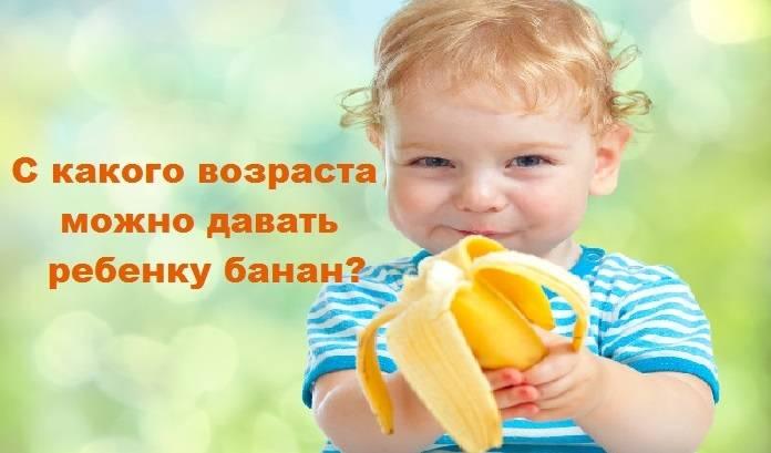 Возраст ребенка для прикорма бананом: с какого месяца можно дать грудничку